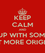 KEEP CALM AND COME UP WITH SOMETHING A BIT MORE ORIGINAL - Personalised Poster A4 size
