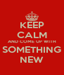 KEEP CALM AND COME UP WITH SOMETHING NEW - Personalised Poster A4 size