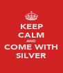 KEEP CALM AND COME WITH SILVER - Personalised Poster A4 size