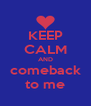 KEEP CALM AND comeback to me - Personalised Poster A4 size