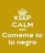 KEEP CALM AND Comeme to lo negro - Personalised Poster A4 size