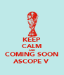 KEEP CALM AND COMING SOON ASCOPE V - Personalised Poster A4 size