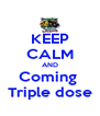 KEEP CALM AND Coming  Triple dose - Personalised Poster A4 size