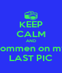 KEEP CALM AND commen on my LAST PIC - Personalised Poster A4 size