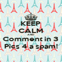 KEEP CALM AND Comment in 3 Pics 4 a spam! - Personalised Poster A4 size
