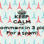 KEEP CALM AND Comment in 3 pics For a spam! - Personalised Poster A4 size