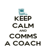 KEEP CALM AND COMMS A COACH - Personalised Poster A4 size