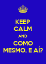 KEEP CALM AND COMO MESMO, E AÍ? - Personalised Poster A4 size