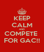 KEEP CALM AND COMPETE  FOR GAC!! - Personalised Poster A4 size