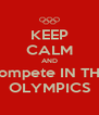 KEEP CALM AND compete IN THE OLYMPICS - Personalised Poster A4 size