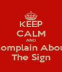 KEEP CALM AND Complain About The Sign - Personalised Poster A4 size