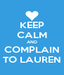 KEEP CALM AND COMPLAIN TO LAUREN - Personalised Poster A4 size