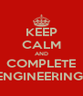 KEEP CALM AND COMPLETE ENGINEERING  - Personalised Poster A4 size