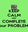 KEEP CALM AND COMPLETE our PROBLEM - Personalised Poster A4 size