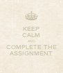 KEEP CALM AND COMPLETE THE ASSIGNMENT - Personalised Poster A4 size