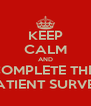 KEEP CALM AND COMPLETE THE  PATIENT SURVEY - Personalised Poster A4 size