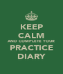 KEEP CALM AND COMPLETE YOUR PRACTICE DIARY - Personalised Poster A4 size