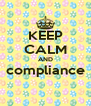 KEEP CALM AND compliance  - Personalised Poster A4 size