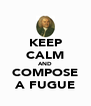 KEEP CALM AND COMPOSE A FUGUE - Personalised Poster A4 size