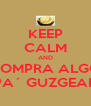 KEEP CALM AND COMPRA ALGO PA´ GUZGEAR - Personalised Poster A4 size