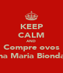 KEEP CALM AND Compre ovos na Maria Bionda - Personalised Poster A4 size