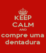 KEEP CALM AND compre uma dentadura - Personalised Poster A4 size