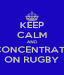 KEEP CALM AND CONCENTRATE ON RUGBY - Personalised Poster A4 size