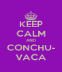 KEEP CALM AND CONCHU- VACA - Personalised Poster A4 size