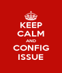 KEEP CALM AND CONFIG ISSUE - Personalised Poster A4 size