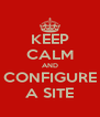 KEEP CALM AND CONFIGURE A SITE - Personalised Poster A4 size