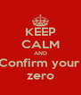 KEEP CALM AND Confirm your  zero - Personalised Poster A4 size