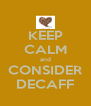 KEEP CALM and CONSIDER DECAFF - Personalised Poster A4 size