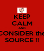 KEEP CALM AND CONSIDER the SOURCE !! - Personalised Poster A4 size