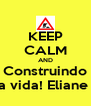 KEEP CALM AND Construindo a vida! Eliane  - Personalised Poster A4 size