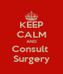 KEEP CALM AND Consult  Surgery - Personalised Poster A4 size