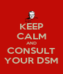 KEEP CALM AND CONSULT YOUR DSM - Personalised Poster A4 size
