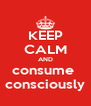 KEEP CALM AND consume  consciously - Personalised Poster A4 size