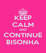 KEEP CALM AND CONTINUE BISONHA - Personalised Poster A4 size