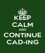 KEEP CALM AND CONTINUE CAD-ING - Personalised Poster A4 size