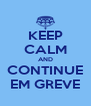 KEEP CALM AND CONTINUE EM GREVE - Personalised Poster A4 size
