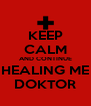 KEEP CALM AND CONTINUE HEALING ME DOKTOR - Personalised Poster A4 size
