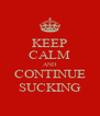 KEEP CALM AND CONTINUE SUCKING - Personalised Poster A4 size