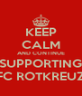 KEEP CALM AND CONTINUE SUPPORTING FC ROTKREUZ - Personalised Poster A4 size