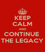 KEEP CALM AND CONTINUE  THE LEGACY - Personalised Poster A4 size