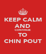 KEEP CALM AND CONTINUE TO CHIN POUT - Personalised Poster A4 size