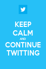 KEEP CALM AND CONTINUE TWITTING - Personalised Poster A4 size