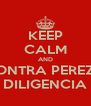 KEEP CALM AND CONTRA PEREZA DILIGENCIA - Personalised Poster A4 size