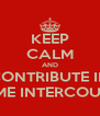 KEEP CALM AND CONTRIBUTE IN SOME INTERCOURSE - Personalised Poster A4 size