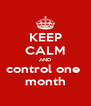 KEEP CALM AND control one  month - Personalised Poster A4 size