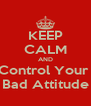 KEEP CALM AND Control Your  Bad Attitude - Personalised Poster A4 size